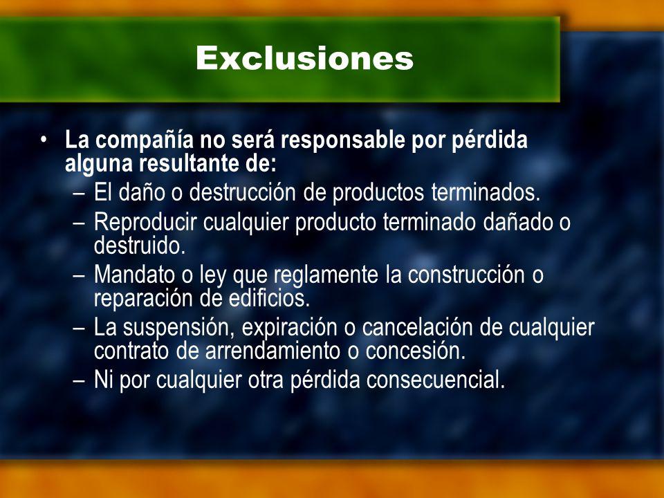 Exclusiones La compañía no será responsable por pérdida alguna resultante de: –El daño o destrucción de productos terminados.