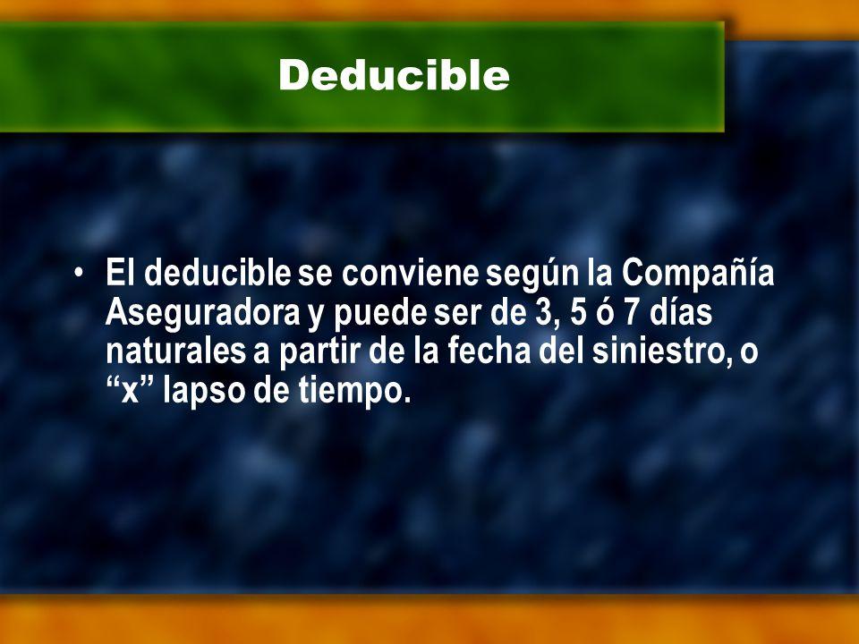 Deducible El deducible se conviene según la Compañía Aseguradora y puede ser de 3, 5 ó 7 días naturales a partir de la fecha del siniestro, o x lapso de tiempo.