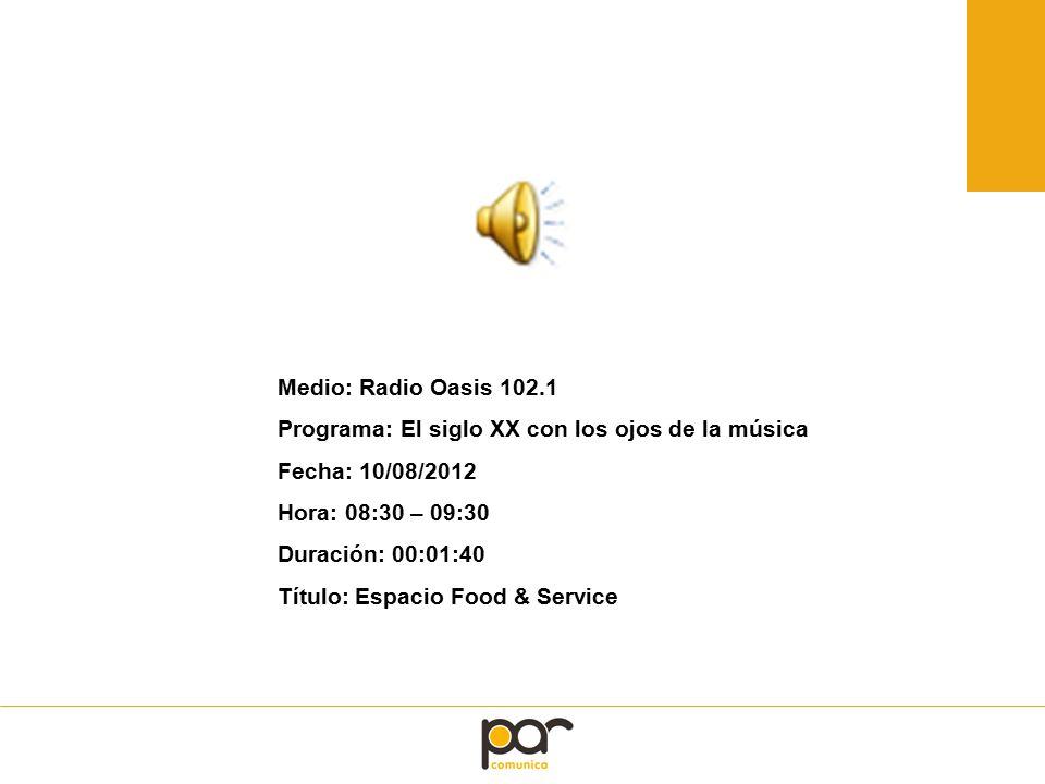 Medio: Radio Oasis 102.1 Programa: El siglo XX con los ojos de la música Fecha: 10/08/2012 Hora: 08:30 – 09:30 Duración: 00:01:40 Título: Espacio Food & Service