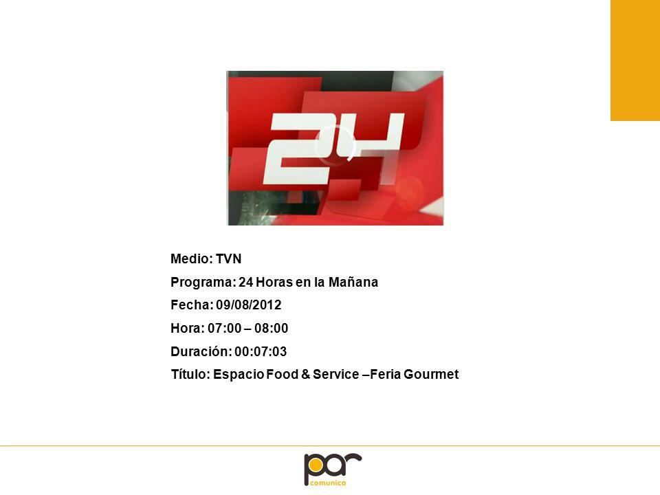 Medio: TVN Programa: 24 Horas en la Mañana Fecha: 09/08/2012 Hora: 07:00 – 08:00 Duración: 00:07:03 Título: Espacio Food & Service –Feria Gourmet