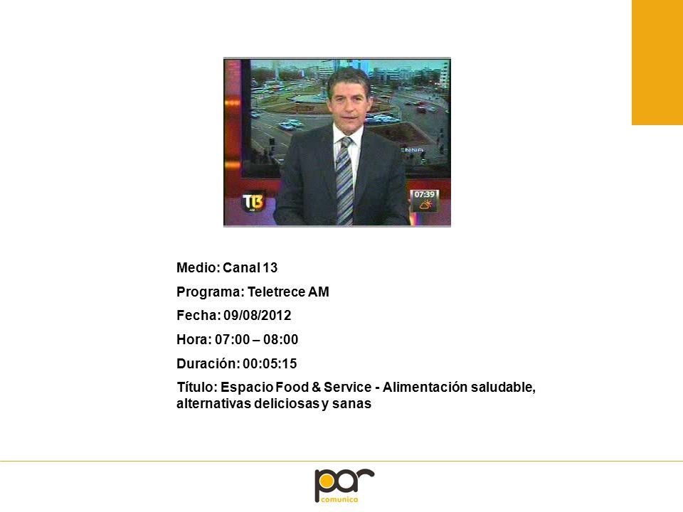 Medio: Canal 13 Programa: Teletrece AM Fecha: 09/08/2012 Hora: 07:00 – 08:00 Duración: 00:05:15 Título: Espacio Food & Service - Alimentación saludable, alternativas deliciosas y sanas