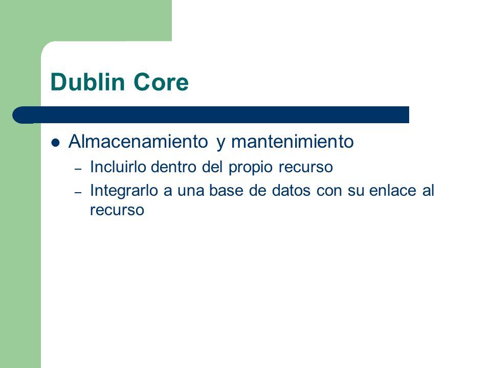 Dublin Core Almacenamiento y mantenimiento – Incluirlo dentro del propio recurso – Integrarlo a una base de datos con su enlace al recurso