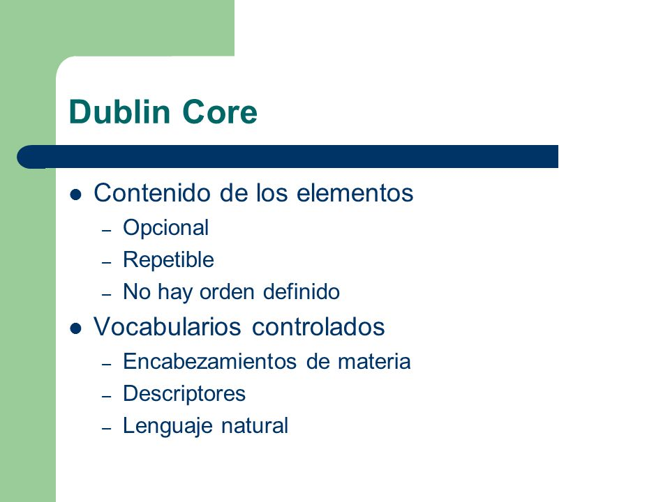 Dublin Core Contenido de los elementos – Opcional – Repetible – No hay orden definido Vocabularios controlados – Encabezamientos de materia – Descriptores – Lenguaje natural
