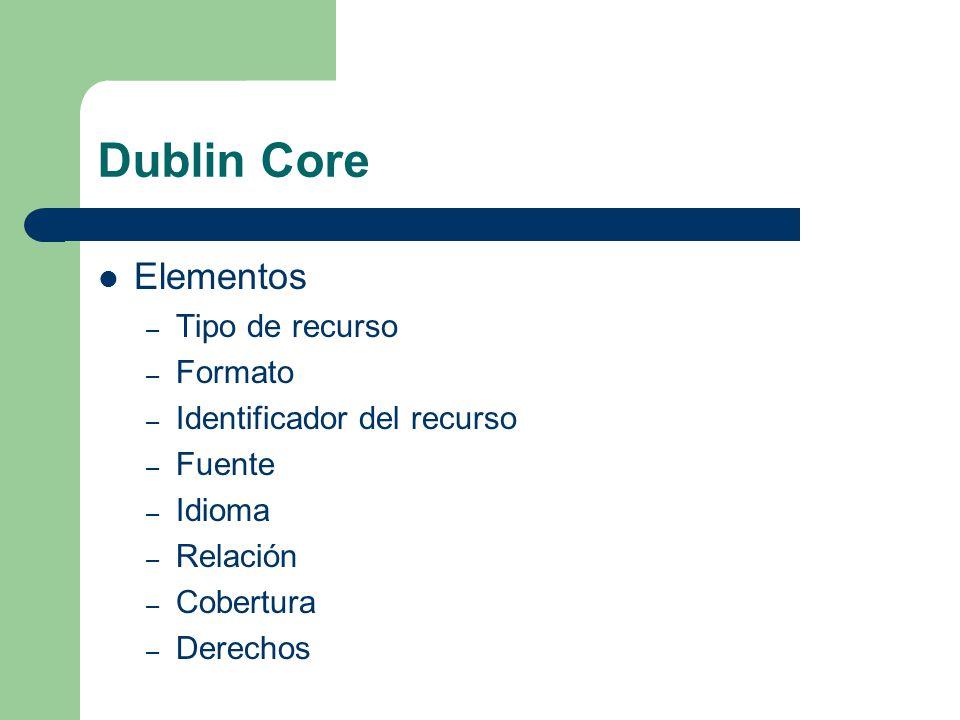 Dublin Core Elementos – Tipo de recurso – Formato – Identificador del recurso – Fuente – Idioma – Relación – Cobertura – Derechos