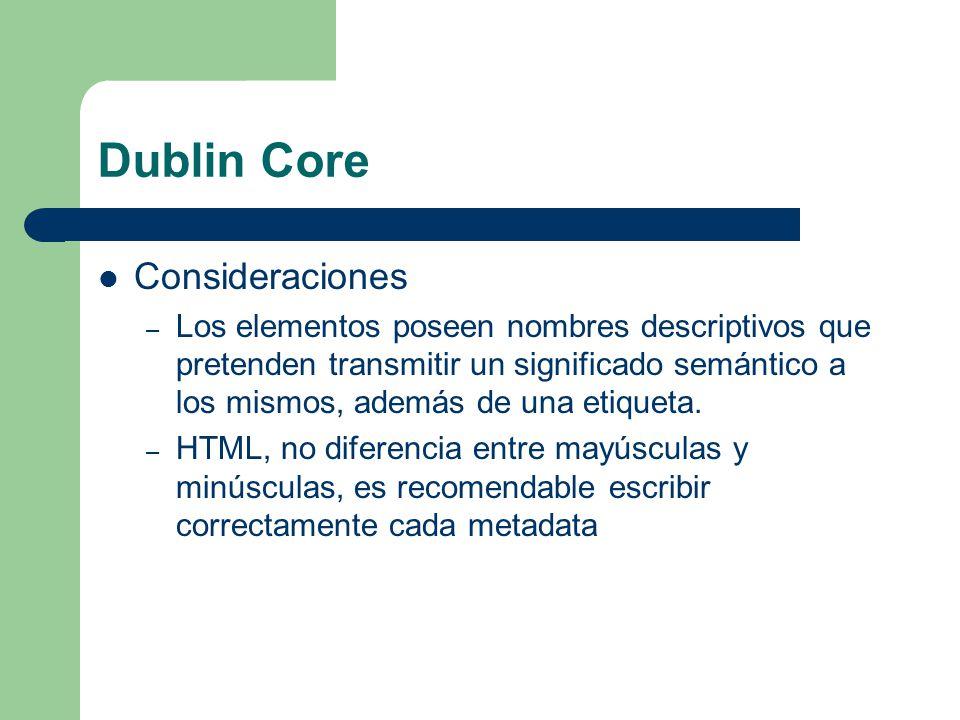Dublin Core Consideraciones – Los elementos poseen nombres descriptivos que pretenden transmitir un significado semántico a los mismos, además de una etiqueta.