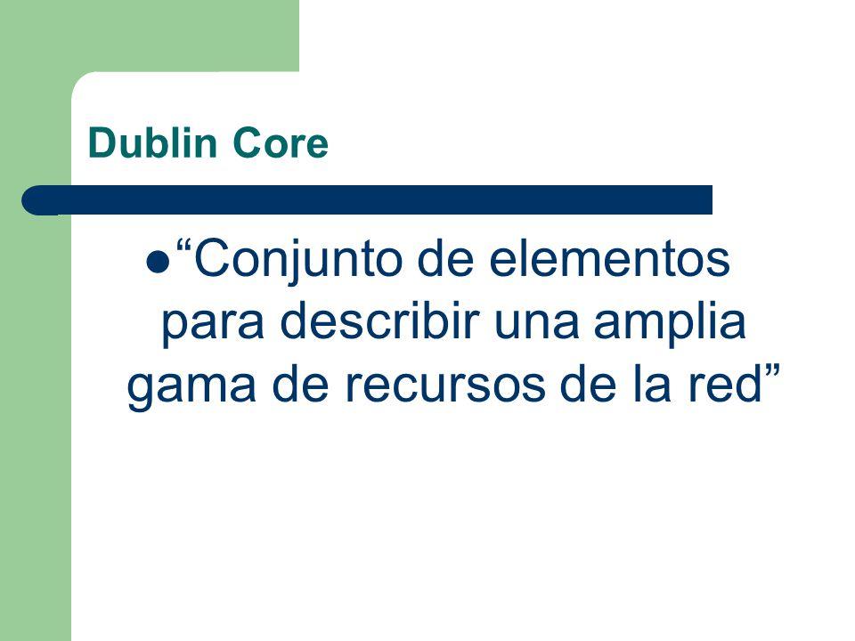 Dublin Core Conjunto de elementos para describir una amplia gama de recursos de la red