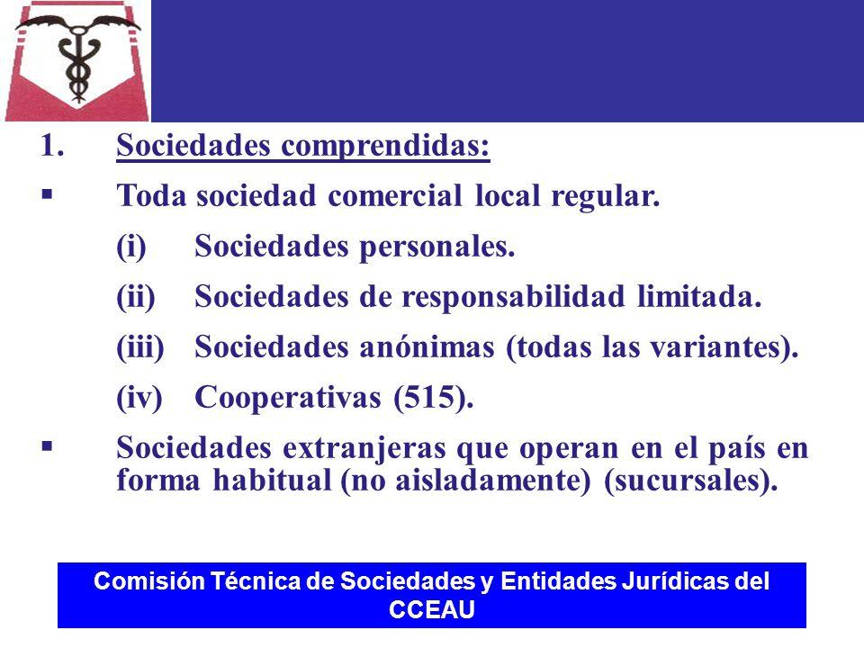Comisión Técnica de Sociedades y Entidades Jurídicas del CCEAU 1.Sociedades comprendidas:  Toda sociedad comercial local regular.