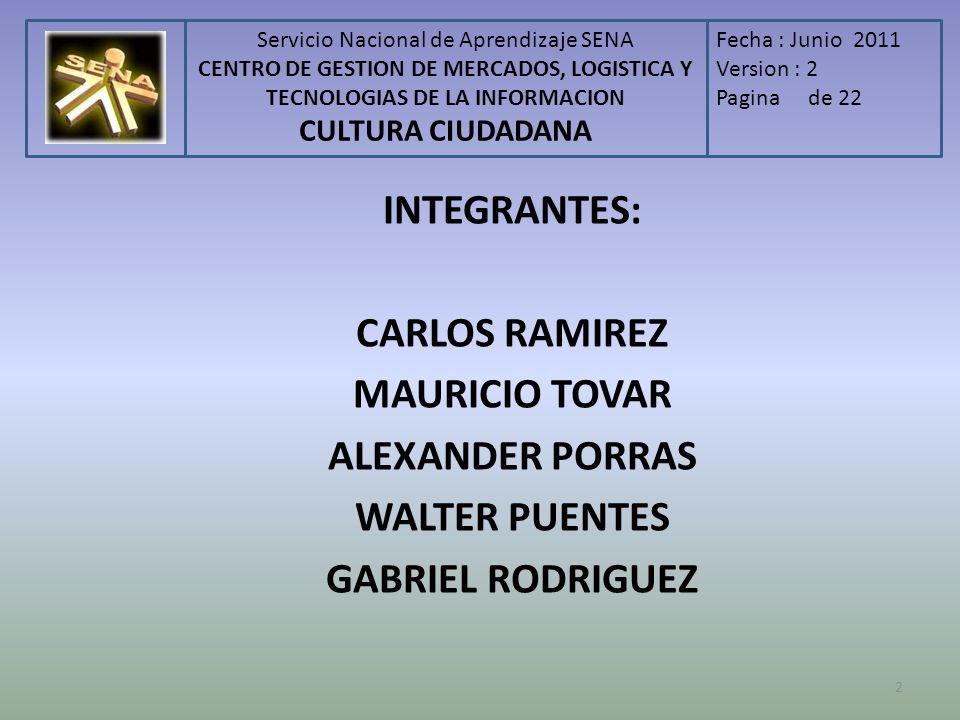 Servicio Nacional de Aprendizaje SENA CENTRO DE GESTION DE MERCADOS, LOGISTICA Y TECNOLOGIAS DE LA INFORMACION CULTURA CIUDADANA Fecha : Junio 2011 Version : 2 Pagina de 22 2 INTEGRANTES: CARLOS RAMIREZ MAURICIO TOVAR ALEXANDER PORRAS WALTER PUENTES GABRIEL RODRIGUEZ