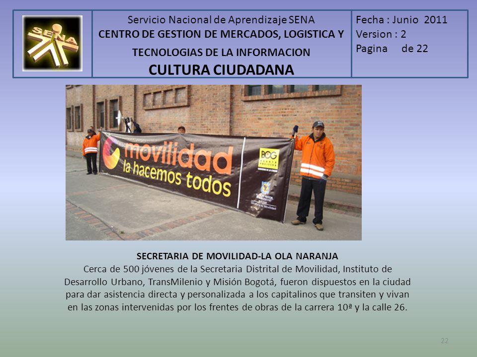 Servicio Nacional de Aprendizaje SENA CENTRO DE GESTION DE MERCADOS, LOGISTICA Y TECNOLOGIAS DE LA INFORMACION CULTURA CIUDADANA Fecha : Junio 2011 Version : 2 Pagina de 22 SECRETARIA DE MOVILIDAD-LA OLA NARANJA Cerca de 500 jóvenes de la Secretaria Distrital de Movilidad, Instituto de Desarrollo Urbano, TransMilenio y Misión Bogotá, fueron dispuestos en la ciudad para dar asistencia directa y personalizada a los capitalinos que transiten y vivan en las zonas intervenidas por los frentes de obras de la carrera 10ª y la calle 26.