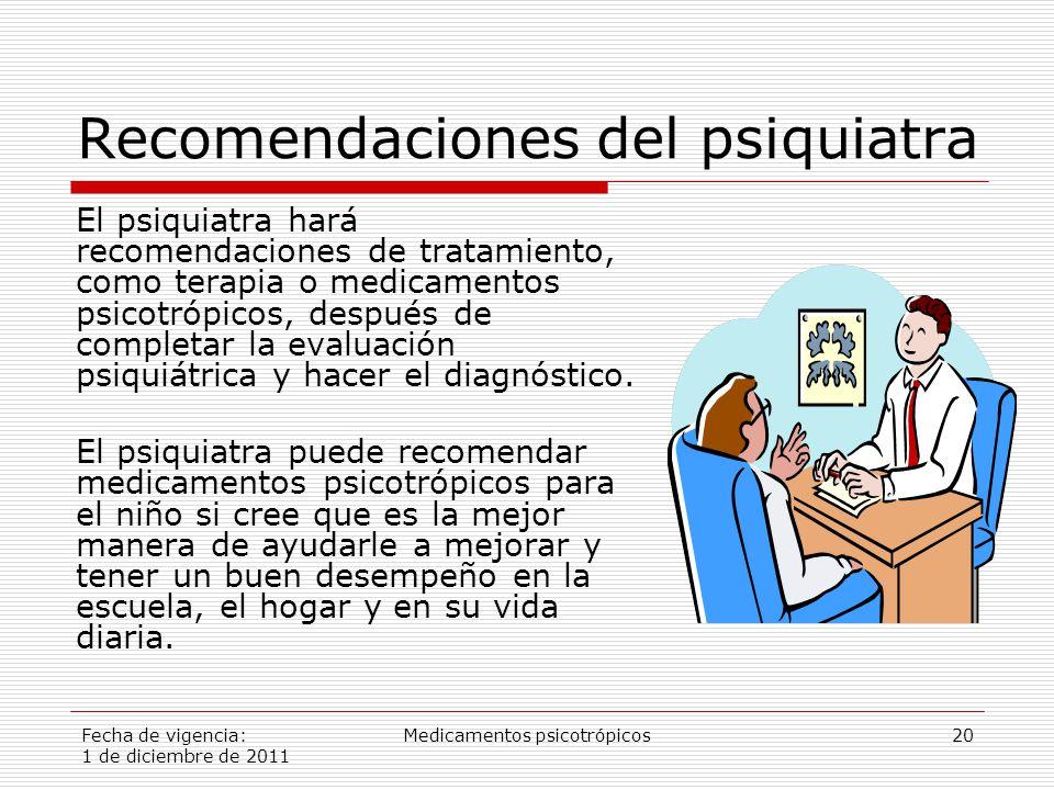 Fecha de vigencia: 1 de diciembre de 2011 Medicamentos psicotrópicos20 Recomendaciones del psiquiatra El psiquiatra hará recomendaciones de tratamiento, como terapia o medicamentos psicotrópicos, después de completar la evaluación psiquiátrica y hacer el diagnóstico.