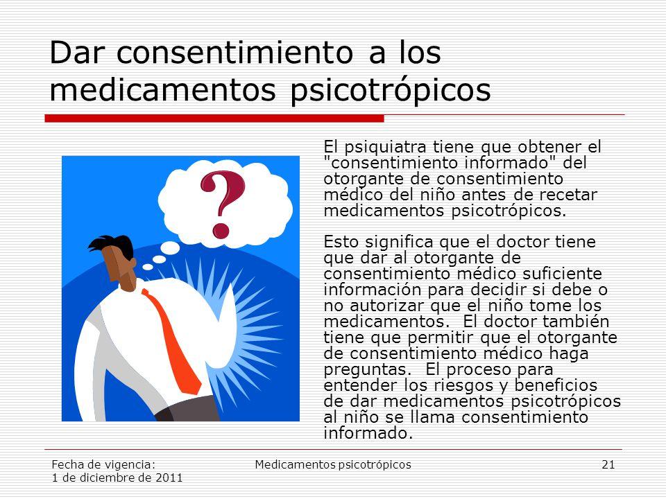 Fecha de vigencia: 1 de diciembre de 2011 Medicamentos psicotrópicos21 Dar consentimiento a los medicamentos psicotrópicos El psiquiatra tiene que obtener el consentimiento informado del otorgante de consentimiento médico del niño antes de recetar medicamentos psicotrópicos.