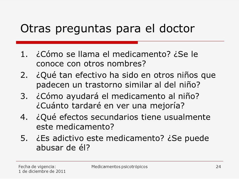 Fecha de vigencia: 1 de diciembre de 2011 Medicamentos psicotrópicos24 Otras preguntas para el doctor 1.¿Cómo se llama el medicamento.