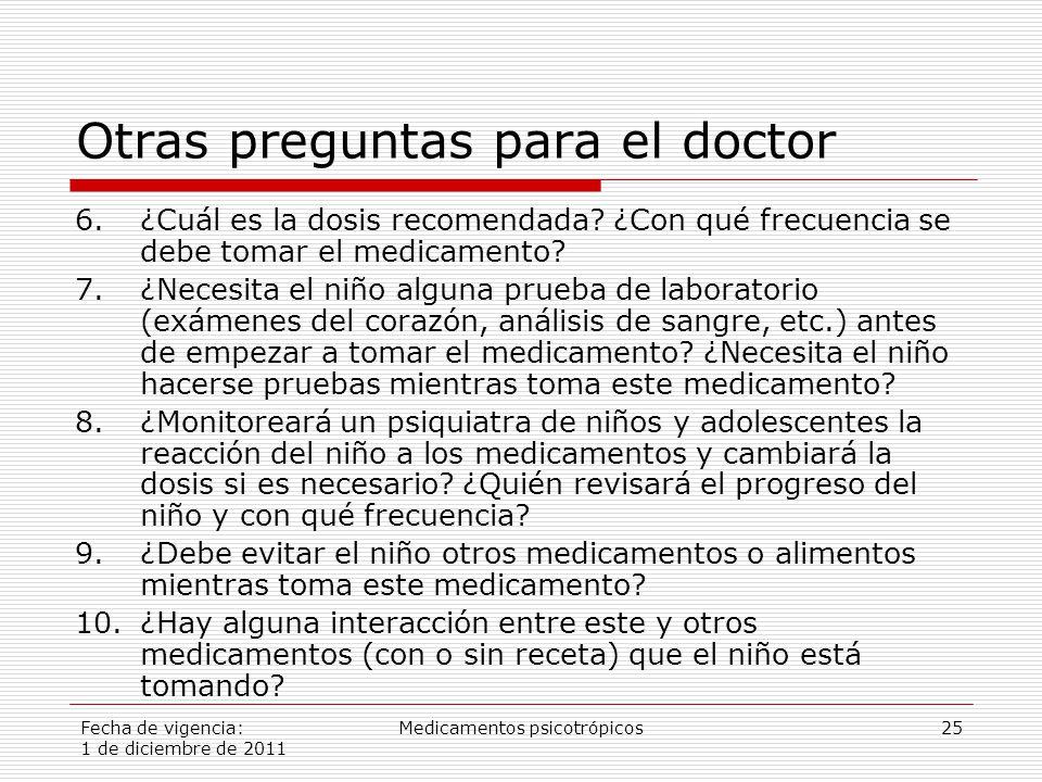Fecha de vigencia: 1 de diciembre de 2011 Medicamentos psicotrópicos25 Otras preguntas para el doctor 6.¿Cuál es la dosis recomendada.