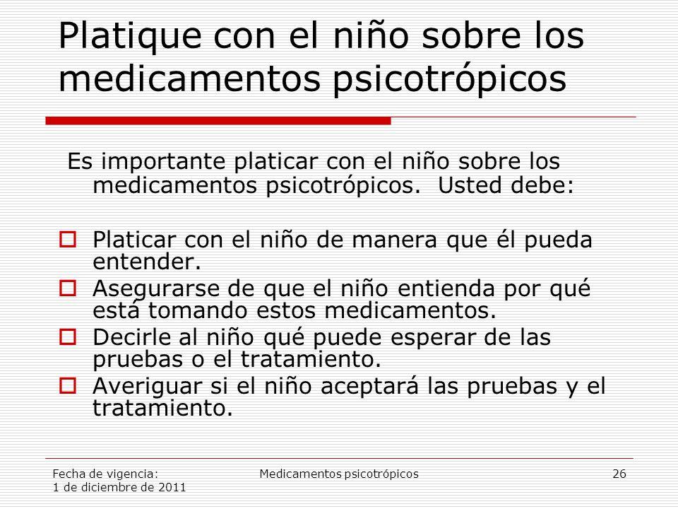 Fecha de vigencia: 1 de diciembre de 2011 Medicamentos psicotrópicos26 Platique con el niño sobre los medicamentos psicotrópicos Es importante platicar con el niño sobre los medicamentos psicotrópicos.
