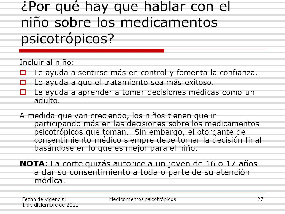 Fecha de vigencia: 1 de diciembre de 2011 Medicamentos psicotrópicos27 ¿Por qué hay que hablar con el niño sobre los medicamentos psicotrópicos.
