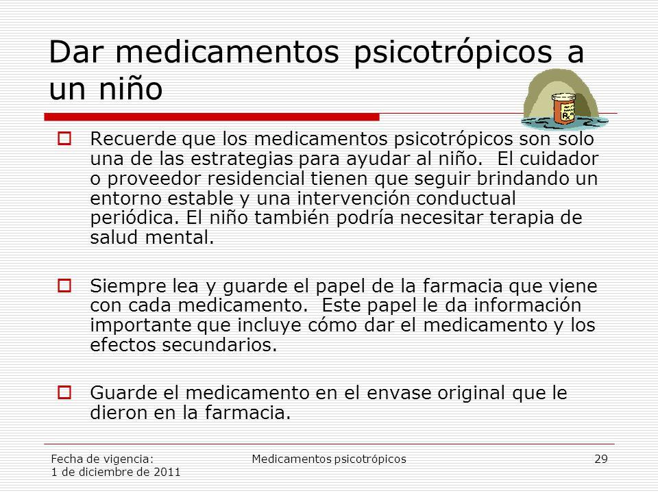 Fecha de vigencia: 1 de diciembre de 2011 Medicamentos psicotrópicos29 Dar medicamentos psicotrópicos a un niño  Recuerde que los medicamentos psicotrópicos son solo una de las estrategias para ayudar al niño.