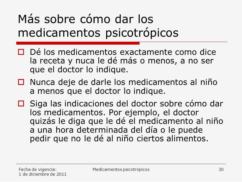 Fecha de vigencia: 1 de diciembre de 2011 Medicamentos psicotrópicos30 Más sobre cómo dar los medicamentos psicotrópicos  Dé los medicamentos exactamente como dice la receta y nuca le dé más o menos, a no ser que el doctor lo indique.