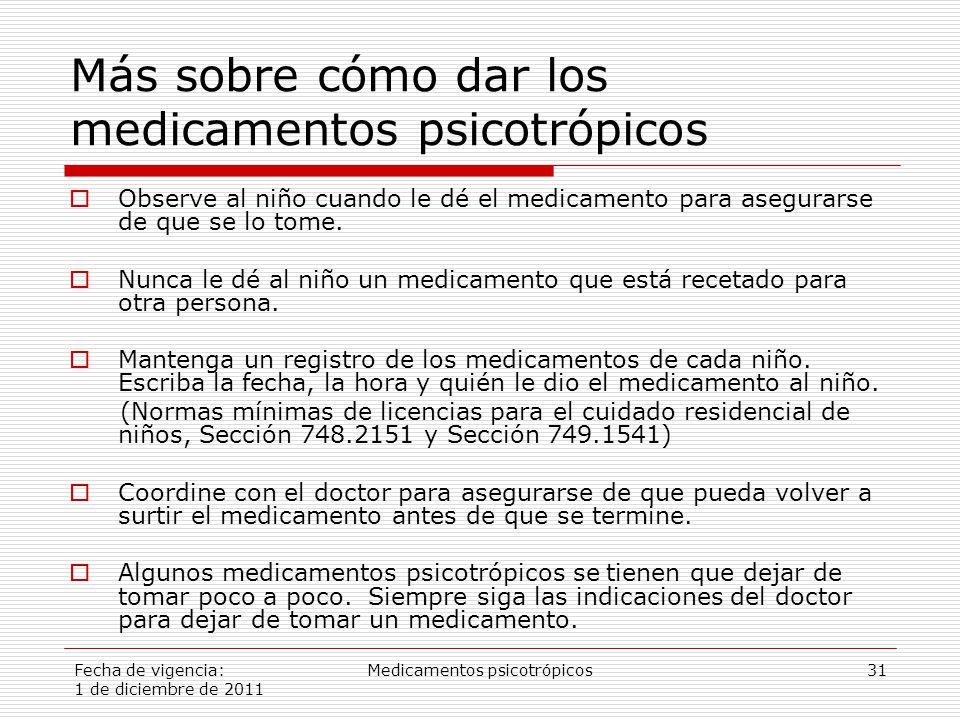 Fecha de vigencia: 1 de diciembre de 2011 Medicamentos psicotrópicos31 Más sobre cómo dar los medicamentos psicotrópicos  Observe al niño cuando le dé el medicamento para asegurarse de que se lo tome.