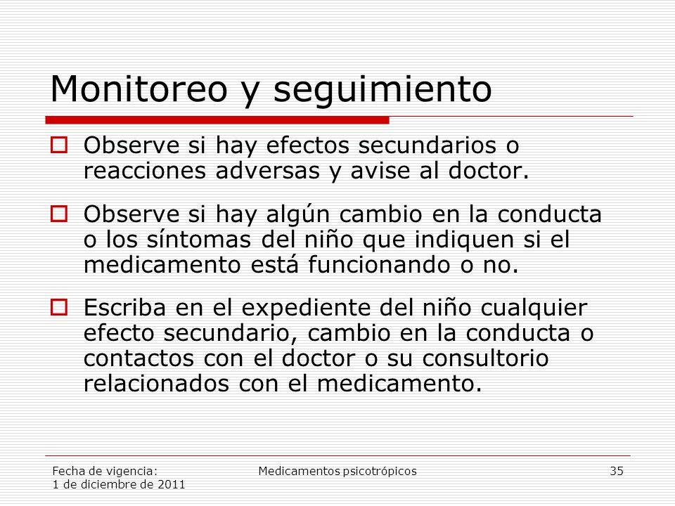 Fecha de vigencia: 1 de diciembre de 2011 Medicamentos psicotrópicos35 Monitoreo y seguimiento  Observe si hay efectos secundarios o reacciones adversas y avise al doctor.