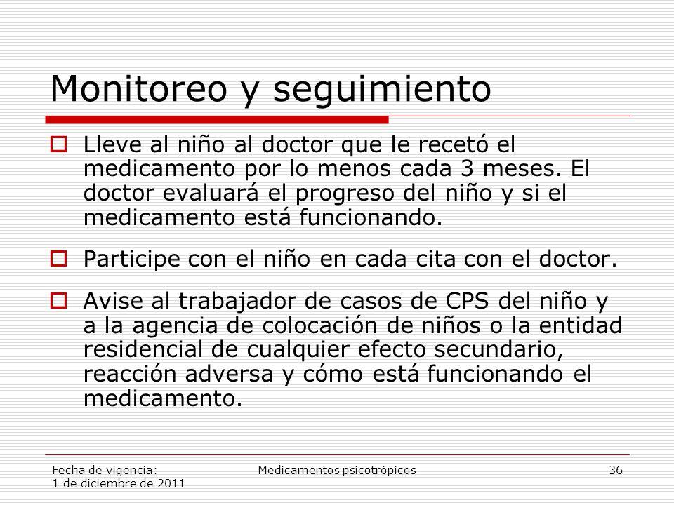 Fecha de vigencia: 1 de diciembre de 2011 Medicamentos psicotrópicos36 Monitoreo y seguimiento  Lleve al niño al doctor que le recetó el medicamento por lo menos cada 3 meses.
