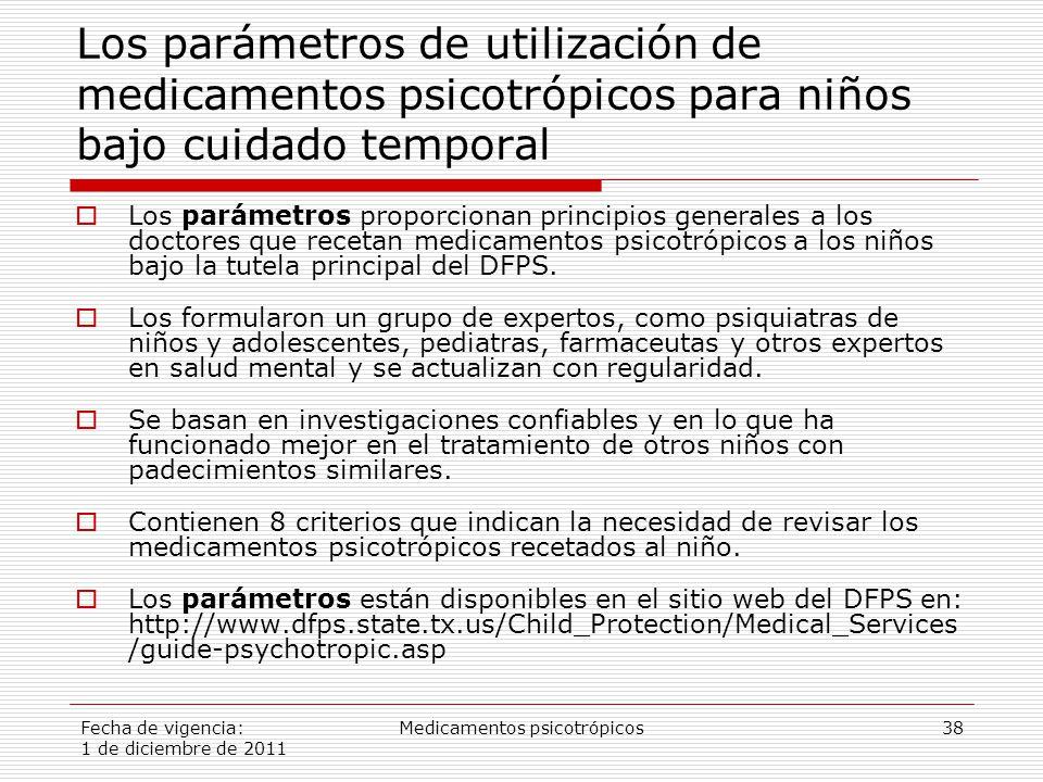 Fecha de vigencia: 1 de diciembre de 2011 Medicamentos psicotrópicos38 Los parámetros de utilización de medicamentos psicotrópicos para niños bajo cuidado temporal  Los parámetros proporcionan principios generales a los doctores que recetan medicamentos psicotrópicos a los niños bajo la tutela principal del DFPS.