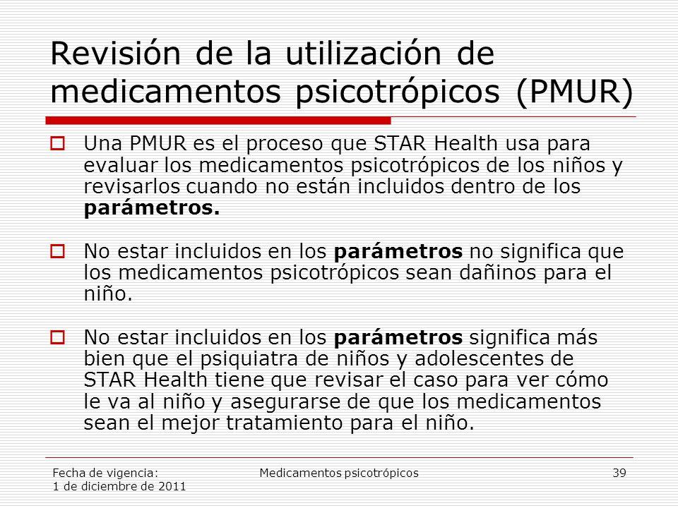 Fecha de vigencia: 1 de diciembre de 2011 Medicamentos psicotrópicos39 Revisión de la utilización de medicamentos psicotrópicos (PMUR)  Una PMUR es el proceso que STAR Health usa para evaluar los medicamentos psicotrópicos de los niños y revisarlos cuando no están incluidos dentro de los parámetros.