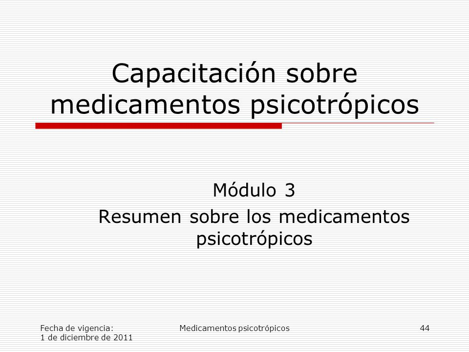 Fecha de vigencia: 1 de diciembre de 2011 Medicamentos psicotrópicos44 Capacitación sobre medicamentos psicotrópicos Módulo 3 Resumen sobre los medicamentos psicotrópicos