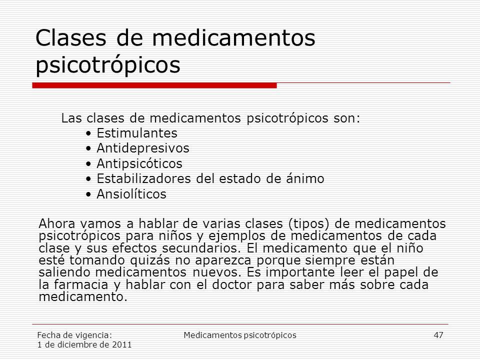 Fecha de vigencia: 1 de diciembre de 2011 Medicamentos psicotrópicos47 Clases de medicamentos psicotrópicos Ahora vamos a hablar de varias clases (tipos) de medicamentos psicotrópicos para niños y ejemplos de medicamentos de cada clase y sus efectos secundarios.