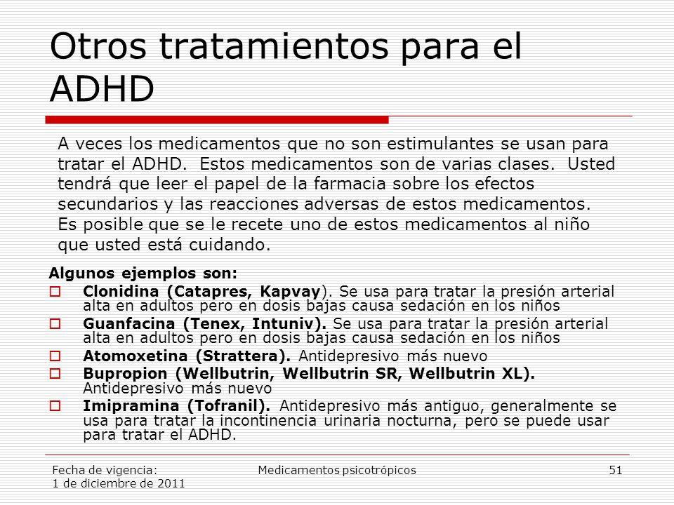 Fecha de vigencia: 1 de diciembre de 2011 Medicamentos psicotrópicos51 Otros tratamientos para el ADHD Algunos ejemplos son:  Clonidina (Catapres, Kapvay).