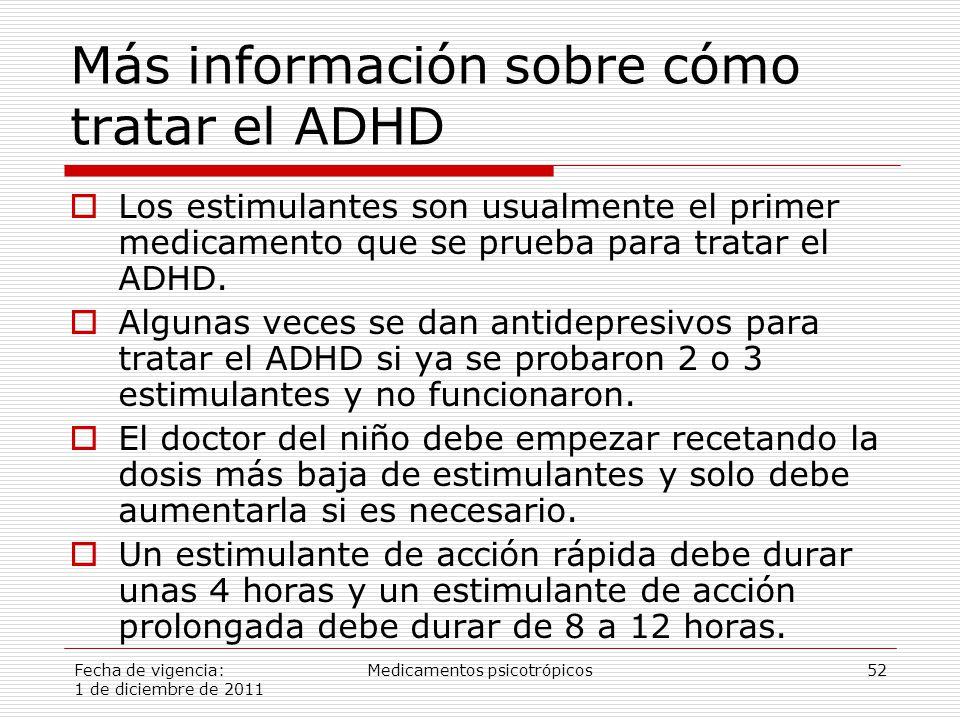 Fecha de vigencia: 1 de diciembre de 2011 Medicamentos psicotrópicos52 Más información sobre cómo tratar el ADHD  Los estimulantes son usualmente el primer medicamento que se prueba para tratar el ADHD.