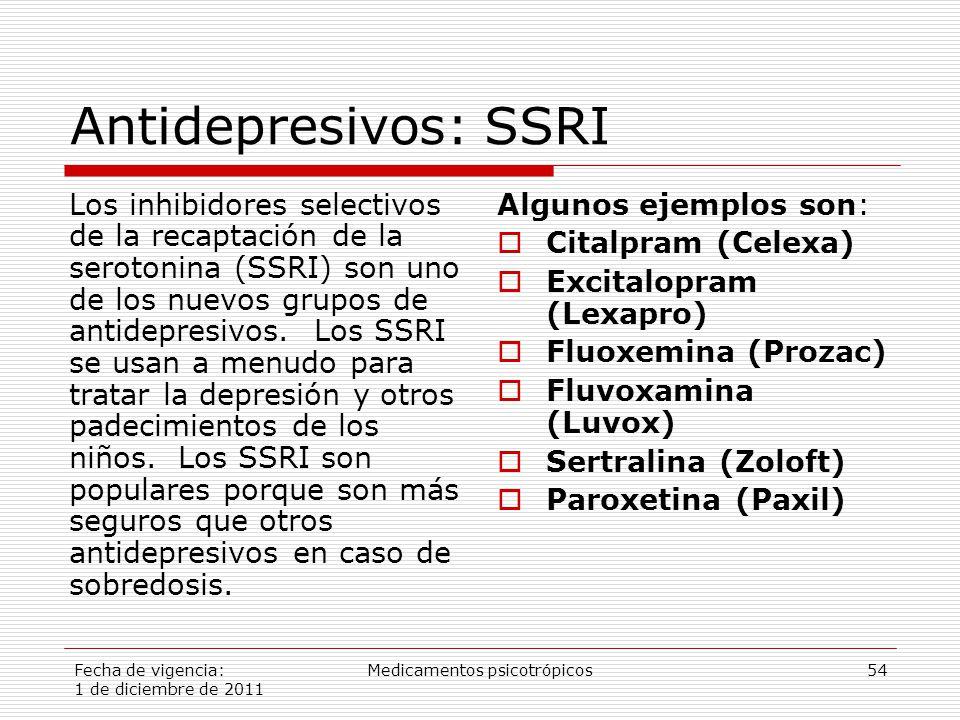 Fecha de vigencia: 1 de diciembre de 2011 Medicamentos psicotrópicos54 Antidepresivos: SSRI Los inhibidores selectivos de la recaptación de la serotonina (SSRI) son uno de los nuevos grupos de antidepresivos.