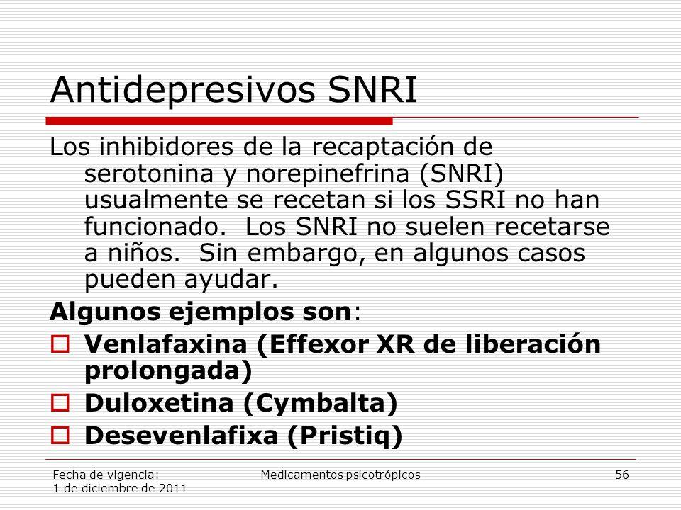 Fecha de vigencia: 1 de diciembre de 2011 Medicamentos psicotrópicos56 Antidepresivos SNRI Los inhibidores de la recaptación de serotonina y norepinefrina (SNRI) usualmente se recetan si los SSRI no han funcionado.