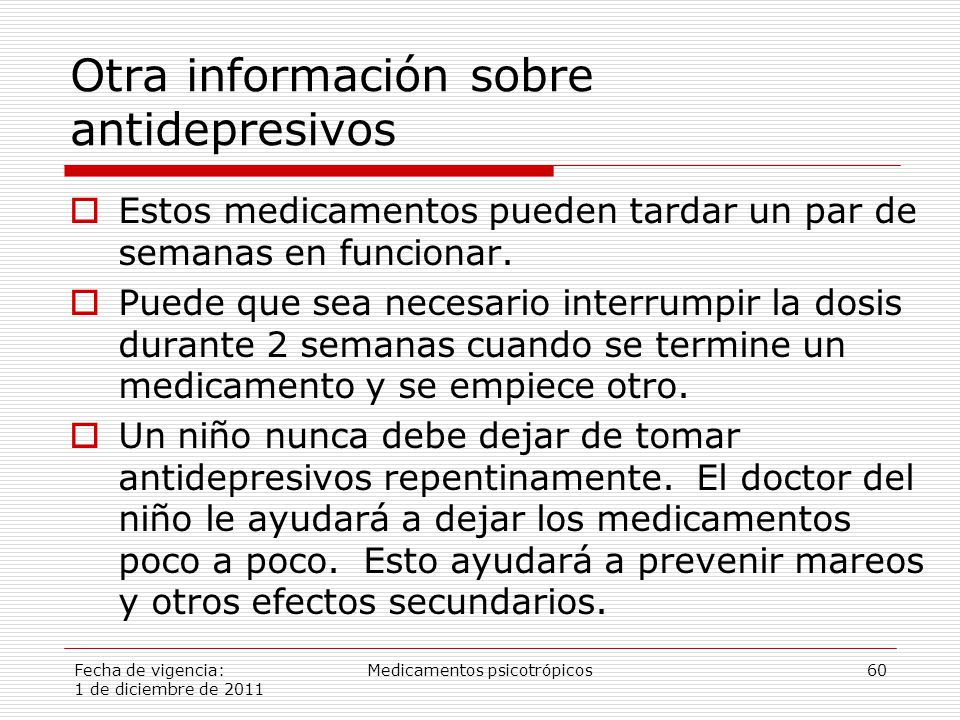Fecha de vigencia: 1 de diciembre de 2011 Medicamentos psicotrópicos60 Otra información sobre antidepresivos  Estos medicamentos pueden tardar un par de semanas en funcionar.