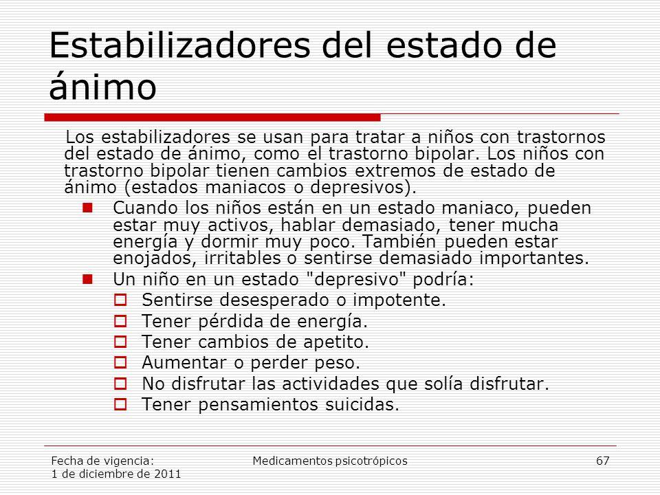 Fecha de vigencia: 1 de diciembre de 2011 Medicamentos psicotrópicos67 Estabilizadores del estado de ánimo Los estabilizadores se usan para tratar a niños con trastornos del estado de ánimo, como el trastorno bipolar.