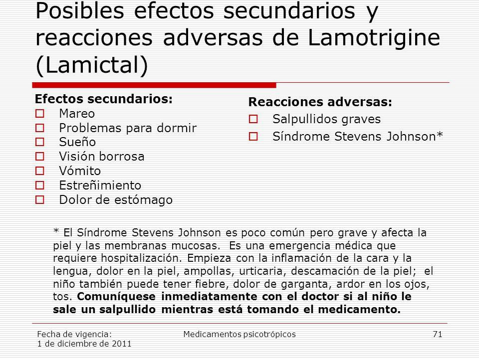 Fecha de vigencia: 1 de diciembre de 2011 Medicamentos psicotrópicos71 Posibles efectos secundarios y reacciones adversas de Lamotrigine (Lamictal) Efectos secundarios:  Mareo  Problemas para dormir  Sueño  Visión borrosa  Vómito  Estreñimiento  Dolor de estómago Reacciones adversas:  Salpullidos graves  Síndrome Stevens Johnson* * El Síndrome Stevens Johnson es poco común pero grave y afecta la piel y las membranas mucosas.