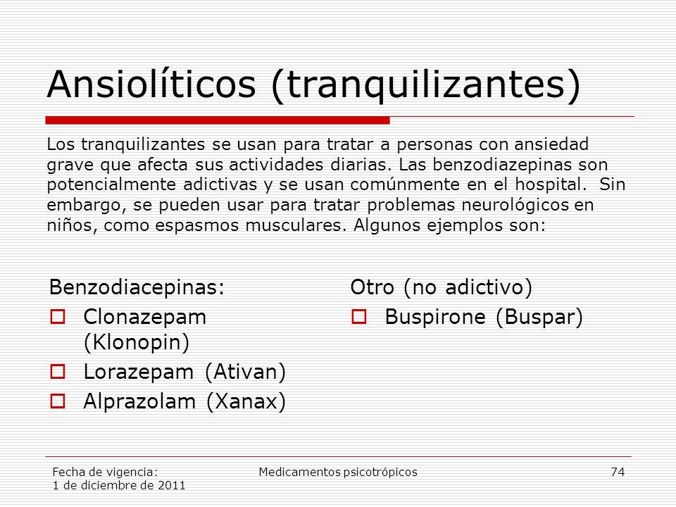 Fecha de vigencia: 1 de diciembre de 2011 Medicamentos psicotrópicos74 Benzodiacepinas:  Clonazepam (Klonopin)  Lorazepam (Ativan)  Alprazolam (Xanax) Otro (no adictivo)  Buspirone (Buspar) Los tranquilizantes se usan para tratar a personas con ansiedad grave que afecta sus actividades diarias.