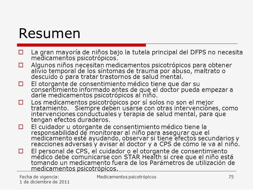 Fecha de vigencia: 1 de diciembre de 2011 Medicamentos psicotrópicos75 Resumen  La gran mayoría de niños bajo la tutela principal del DFPS no necesita medicamentos psicotrópicos.