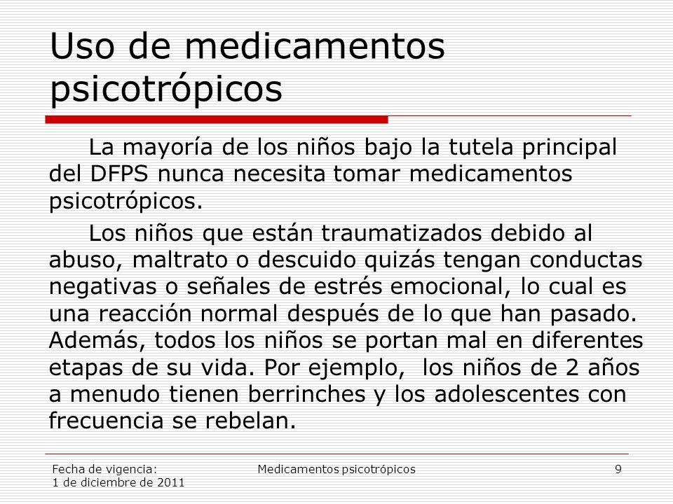 Fecha de vigencia: 1 de diciembre de 2011 Medicamentos psicotrópicos9 Uso de medicamentos psicotrópicos La mayoría de los niños bajo la tutela principal del DFPS nunca necesita tomar medicamentos psicotrópicos.
