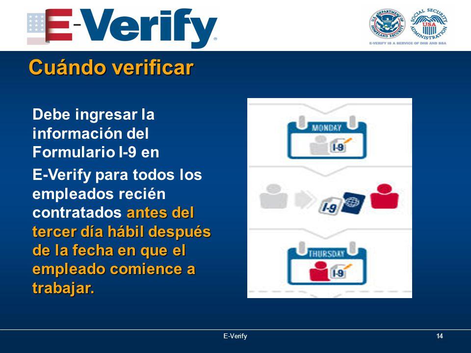 E-Verify14 Cuándo verificar Debe ingresar la información del Formulario I-9 en antes del tercer día hábil después de la fecha en que el empleado comience a trabajar.