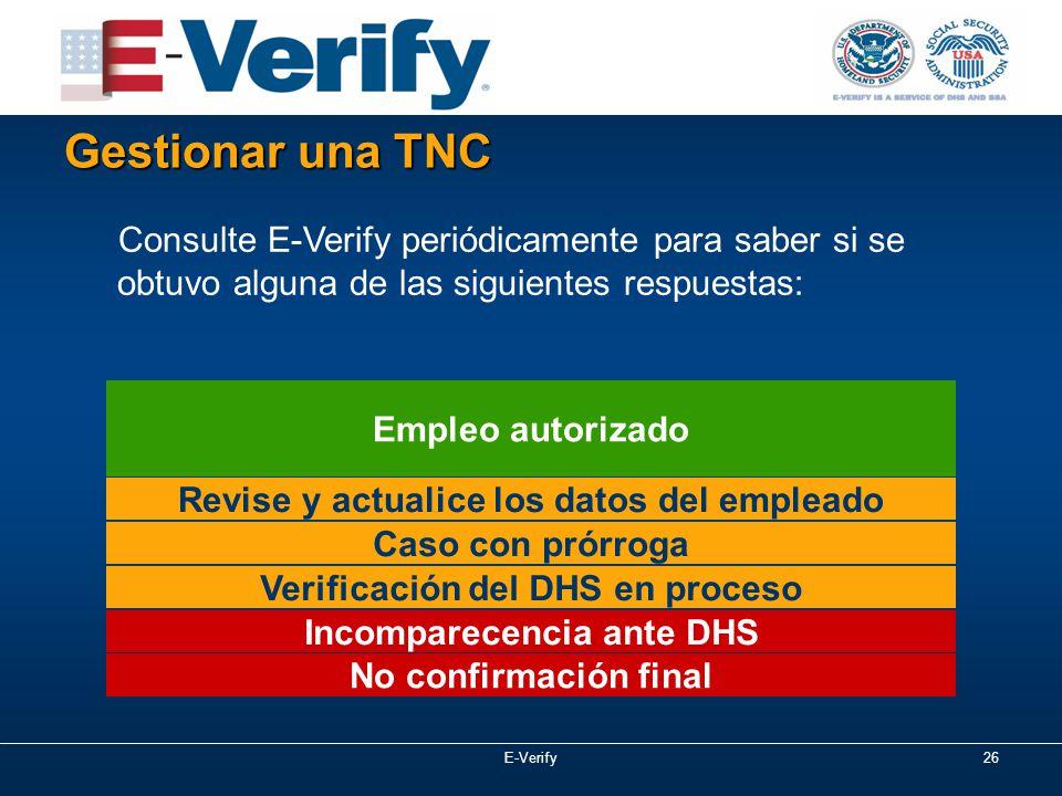 E-Verify26 Gestionar una TNC Consulte E-Verify periódicamente para saber si se obtuvo alguna de las siguientes respuestas: Revise y actualice los datos del empleado No confirmación final Empleo autorizado Caso con prórroga Verificación del DHS en proceso Incomparecencia ante DHS