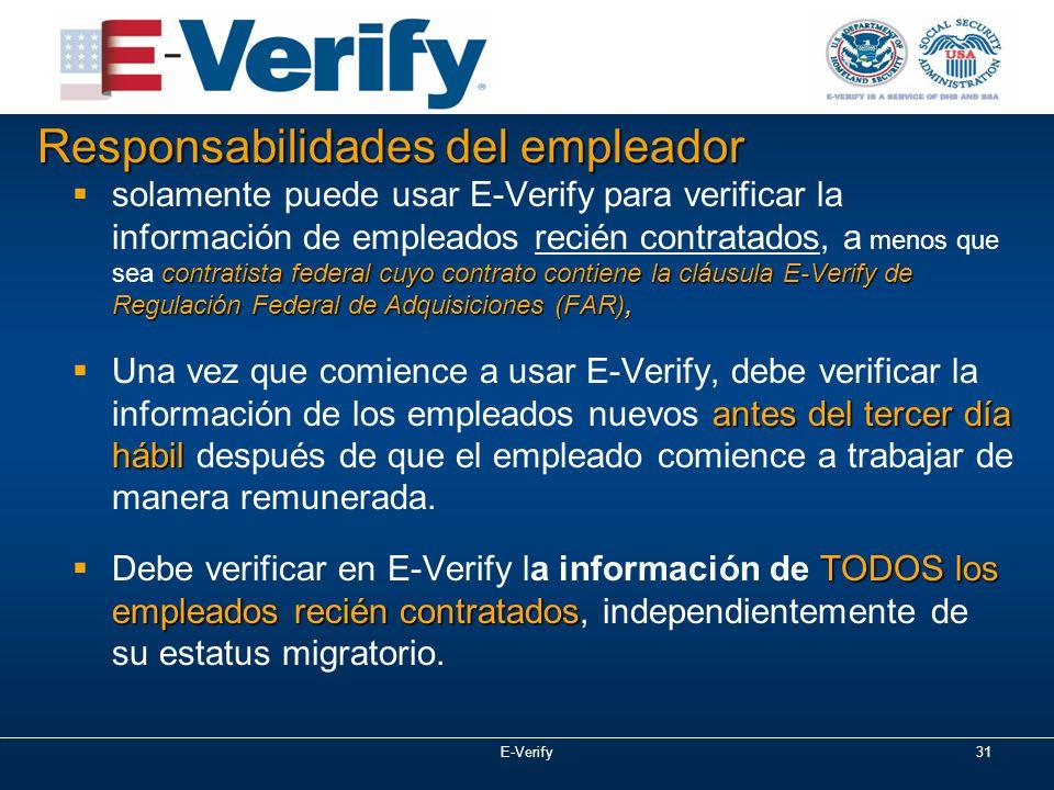 E-Verify31 contratista federal cuyo contrato contiene la cláusula E-Verify de Regulación Federal de Adquisiciones (FAR),  solamente puede usar E-Verify para verificar la información de empleados recién contratados, a menos que sea contratista federal cuyo contrato contiene la cláusula E-Verify de Regulación Federal de Adquisiciones (FAR), antes deltercer día hábil  Una vez que comience a usar E-Verify, debe verificar la información de los empleados nuevos antes del tercer día hábil después de que el empleado comience a trabajar de manera remunerada.