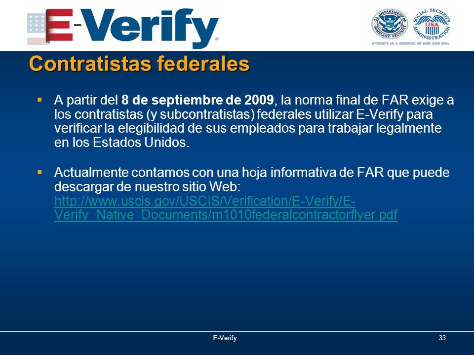33 Contratistas federales  A partir del 8 de septiembre de 2009, la norma final de FAR exige a los contratistas (y subcontratistas) federales utilizar E-Verify para verificar la elegibilidad de sus empleados para trabajar legalmente en los Estados Unidos.
