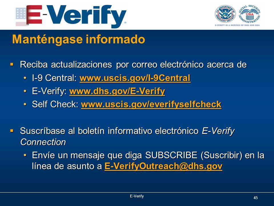 Manténgase informado  Reciba actualizaciones por correo electrónico acerca de I-9 Central: www.uscis.gov/I-9CentralI-9 Central: www.uscis.gov/I-9Central E-Verify: www.dhs.gov/E-VerifyE-Verify: www.dhs.gov/E-Verify Self Check: www.uscis.gov/everifyselfcheckSelf Check: www.uscis.gov/everifyselfcheck  Suscríbase al boletín informativo electrónico E-Verify Connection Envíe un mensaje que diga SUBSCRIBE (Suscribir) en la línea de asunto a E-VerifyOutreach@dhs.govEnvíe un mensaje que diga SUBSCRIBE (Suscribir) en la línea de asunto a E-VerifyOutreach@dhs.gov 45 E-Verify