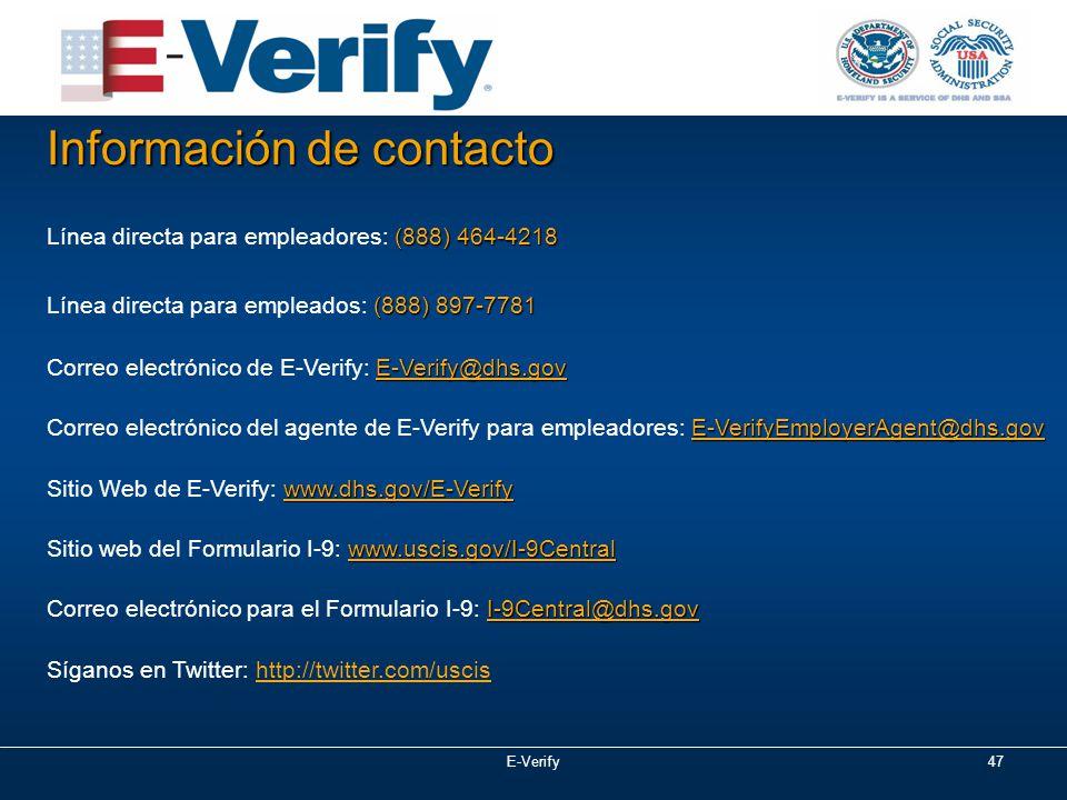 E-Verify47 (888) 464-4218 Línea directa para empleadores: (888) 464-4218 (888) 897-7781 Línea directa para empleados: (888) 897-7781 E-Verify@dhs.gov Correo electrónico de E-Verify: E-Verify@dhs.gov E-VerifyEmployerAgent@dhs.gov Correo electrónico del agente de E-Verify para empleadores: E-VerifyEmployerAgent@dhs.gov www.dhs.gov/E-Verify Sitio Web de E-Verify: www.dhs.gov/E-Verify www.uscis.gov/I-9Central Sitio web del Formulario I-9: www.uscis.gov/I-9Central I-9Central@dhs.gov Correo electrónico para el Formulario I-9: I-9Central@dhs.gov Síganos en Twitter: http://twitter.com/uscis Información de contacto