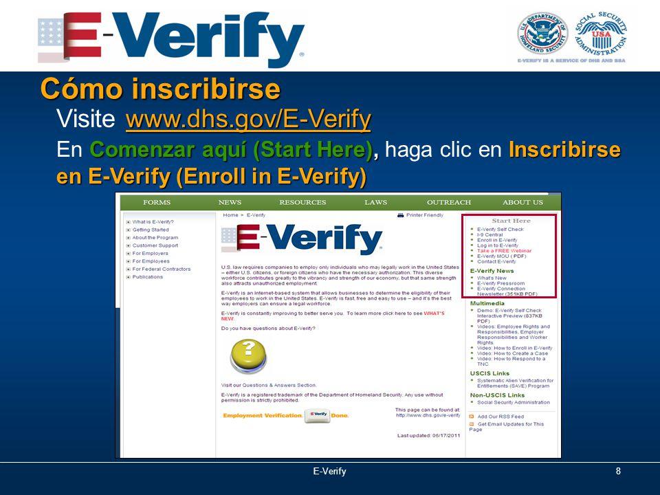 E-Verify8 Cómo inscribirse www.dhs.gov/E-Verify Visite www.dhs.gov/E-Verify Comenzar aquí (Start Here), Inscribirse en E-Verify (Enroll in E-Verify) En Comenzar aquí (Start Here), haga clic en Inscribirse en E-Verify (Enroll in E-Verify)