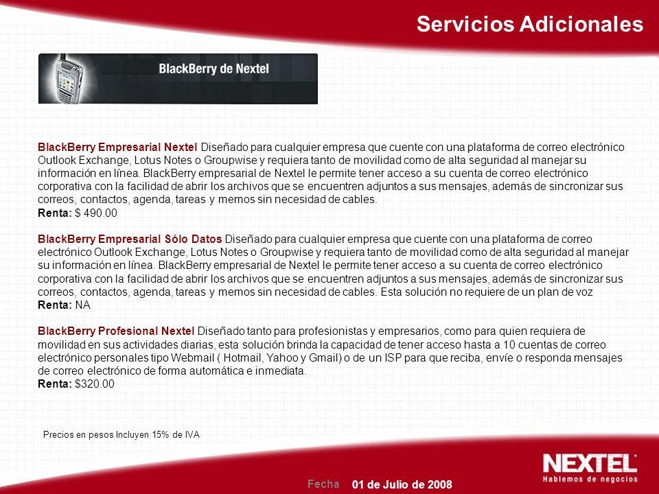 Fecha Servicios Adicionales BlackBerry Empresarial Nextel Diseñado para cualquier empresa que cuente con una plataforma de correo electrónico Outlook Exchange, Lotus Notes o Groupwise y requiera tanto de movilidad como de alta seguridad al manejar su información en línea.