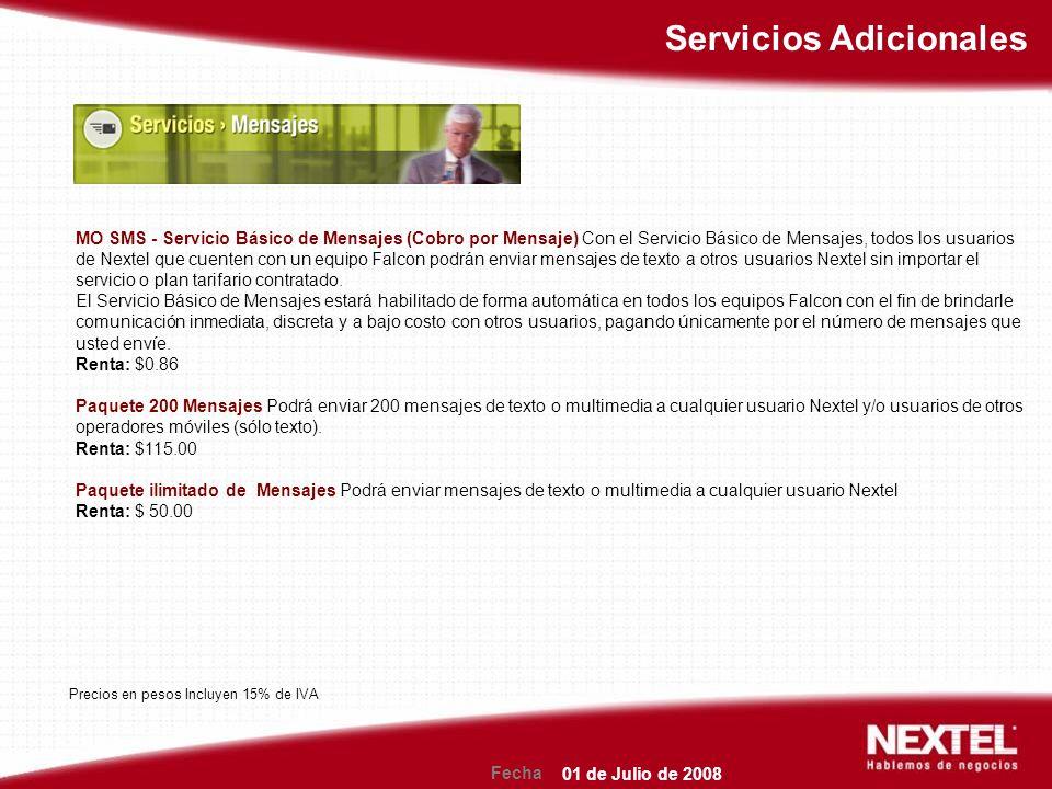Fecha Servicios Adicionales MO SMS - Servicio Básico de Mensajes (Cobro por Mensaje) Con el Servicio Básico de Mensajes, todos los usuarios de Nextel que cuenten con un equipo Falcon podrán enviar mensajes de texto a otros usuarios Nextel sin importar el servicio o plan tarifario contratado.