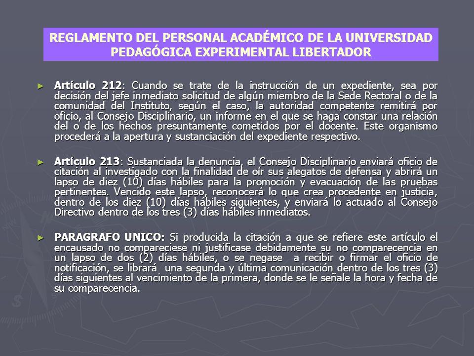 REGLAMENTO DEL PERSONAL ACADÉMICO DE LA UNIVERSIDAD PEDAGÓGICA EXPERIMENTAL LIBERTADOR RESOLUCIÓN N° 89-73-62 fecha 16-02-89 PROCEDIMIENTO PERSONAL ACADEMICO ► Titulo VIII Del Régimen Disciplinario Capitulo II Del Proceso Disciplinario Artículo 210: Para la averiguación y determinación de las faltas cometidas por el personal académico, y a los fines de la decisión correspondiente, el Consejo Disciplinario instruirá el expediente respectivo a través de un proceso sumario.