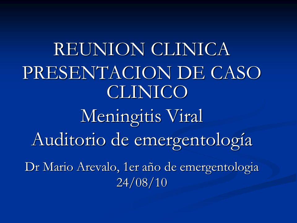 REUNION CLINICA PRESENTACION DE CASO CLINICO Meningitis Viral Auditorio de emergentología Dr Mario Arevalo, 1er año de emergentologia 24/08/10