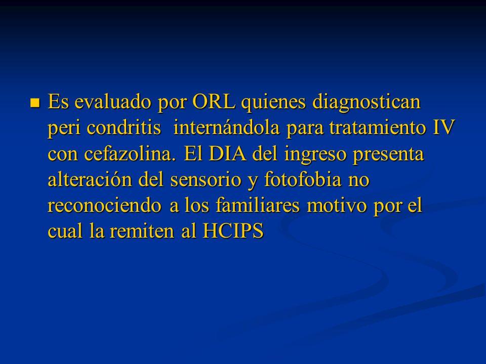 Es evaluado por ORL quienes diagnostican peri condritis internándola para tratamiento IV con cefazolina.